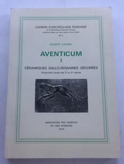 Aventicum I: Ceramiques Gallo-Romaines Decorees. Production locale des 2e et 3e siecles :Cahiers d Archeologie Romande, No. 1, Kaenel, Gilbert ;