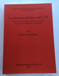 La campagna gallispana del 1744 :Storia e Archeologia Militare di un anno di guerra fra Piemonte e Delfinato (BAR International Series 2350), Sconfienza, Roberto ;