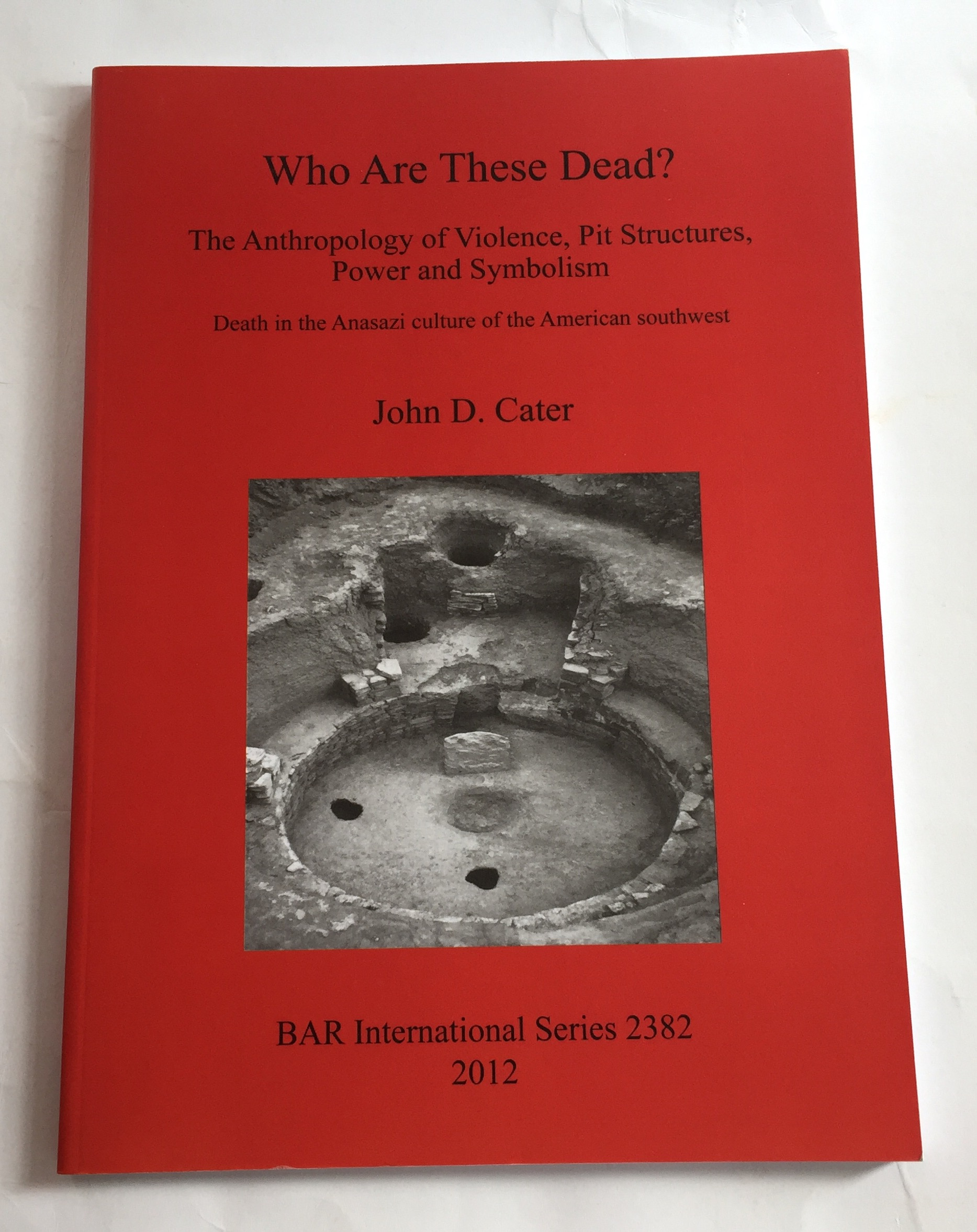 Who are these Dead? :The Anthropology of Violence, Pis Structures, Power and Symbolism (BAR International Series 2382), Cater, John D ;