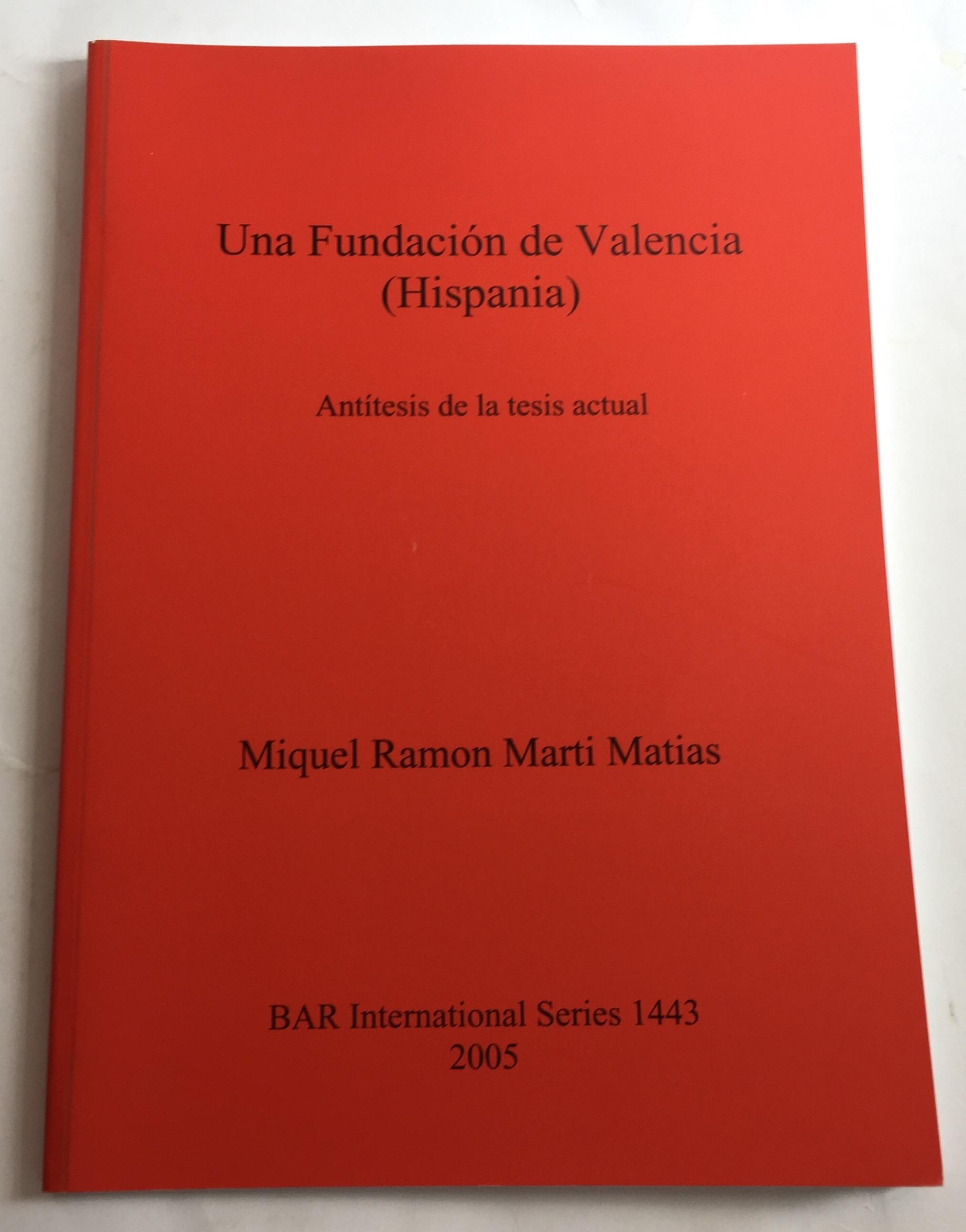 Una Fundacion de Valencia (Hispania) :Antitesis de la tesis actual (BAR International Series 1443), Matias, Miquel R M ;