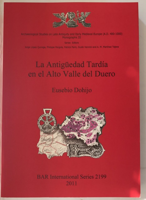 La Antigeuedad Tardaia en el Alto Valle del Duero :Archaeological Studies on Late Antiquity and Early Medieval Europe (AD 400-1000) (British Archaeological Reports International Series), Dohijo, Eusebio ;
