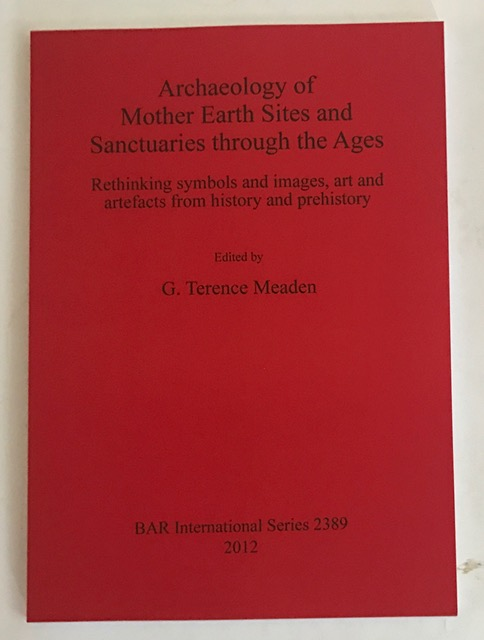 Archaeology of Mother Earth Sites and Sanctuaries Through the Ages Rethinking Symbols and Images, Art and Artefacts from History and Prehistory :(British Archaeological Reports International Series), Meaden, G. T. ;