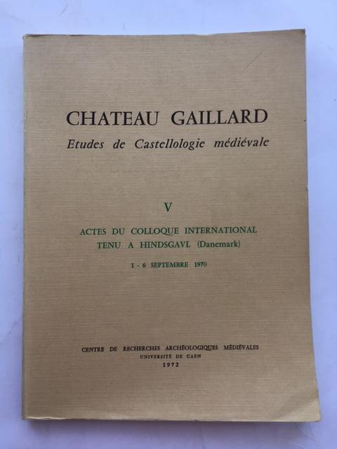 Chateau Gaillard: Etudes de Castellologie medievale :V Actes du Colloque International Tenu a Hindsgavl (Danemark) 1 - 6 Septembre 1970, Various ;