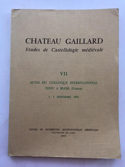 Chateau Gaillard: Etudes de Castellologie medievale :VII Actes du Colloque International Tenu a Blois (France) 2 - 7 Septembre 1974, Various ;