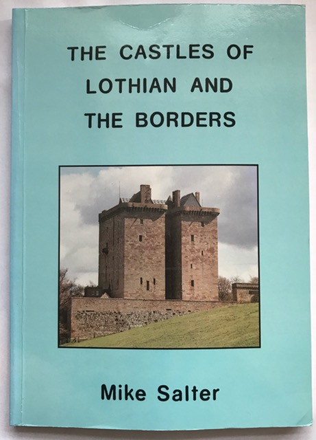 The Castles of Lothian and The Borders :A guide to castles and castellated houses from the 12th century to the early 17th century in the counties of East Lothian, Midlothian, West Lothian, Berwick, Peebles, Roxburgh and Selkirk, Salter, Mike ;