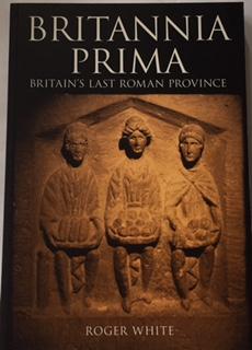 Britannia Prima :Britiain's Last Roman Province, White, Roger ;